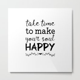 Take time to make your soul happy Metal Print
