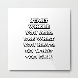 """""""Start where you are. Use what you have. Do what you can."""" – Arthur Ashe Metal Print"""