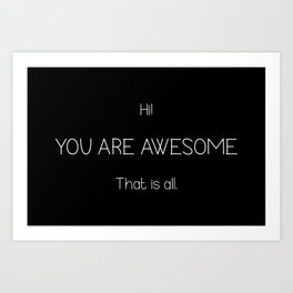 Hi You Are Awesome That Is All Art Print