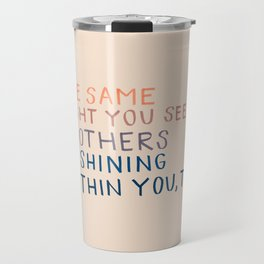 The Same Light You In Others Is Shining Within You, Too Travel Mug