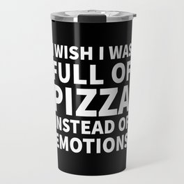 I Wish I Was Full of Pizza Instead of Emotions (Black & White) Travel Mug