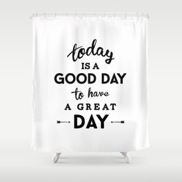 Today is a good day to have a great day Shower Curtain