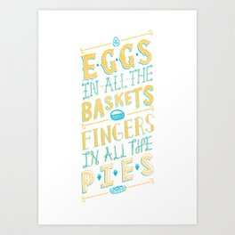Eggs in all baskets, Fingers in all the pies.  Art Print