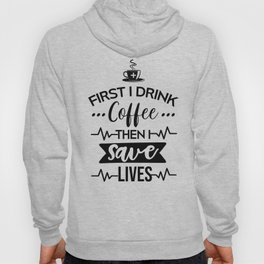 First I Drink Coffee Then I Save Lives, Funny, Nurse, Quote Hoody