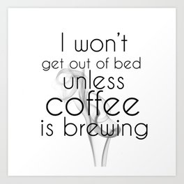 I Won't Get Out of Bed Unless Coffee is Brewing Art Print