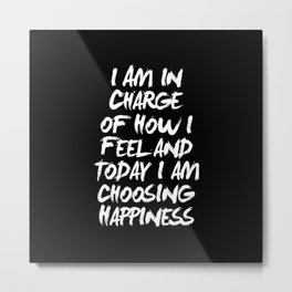 I Am in Charge of How I Feel and Today I Choose Happiness black and white home wall decor Metal Print