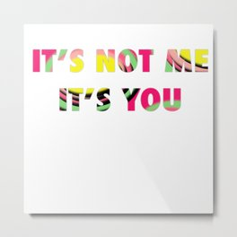 IT'S NOT ME IT'S YOU Metal Print