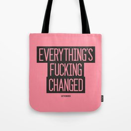 Everything's Fucking Changed Tote Bag