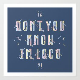 Don't You Know I'm Loco Art Print