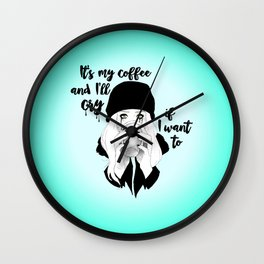 It's My Coffee and I'll Cry If I want To... Wall Clock