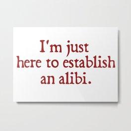I'm just here to establish an alibi Metal Print