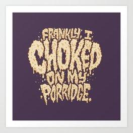 Frankly, I choked on my porridge. Art Print