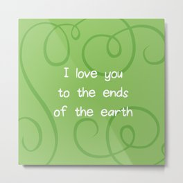 I love you to the ends of the earth. Metal Print
