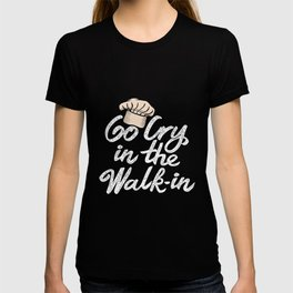 Go Cry in the Walk-In. - Gift T-shirt