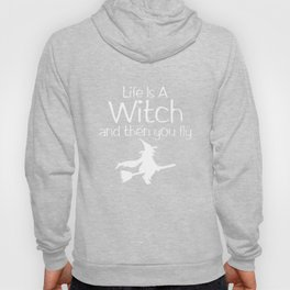 Life is a Witch and Then You Fly Halloween T-Shirt Hoody