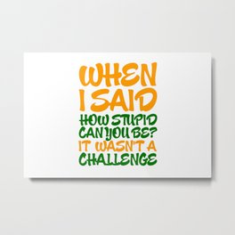 When i said how stupid can you be? Metal Print