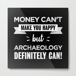 Archaeology makes you happy Funny gift Metal Print