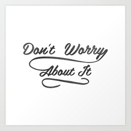 Don't Worry About It Art Print