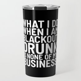 What I Do When I am Blackout Drunk is None of My Business (Black & White) Travel Mug