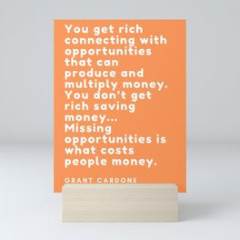 You don't get rich saving money… Missing opportunities is what costs people money. Grant Cardone Mini Art Print