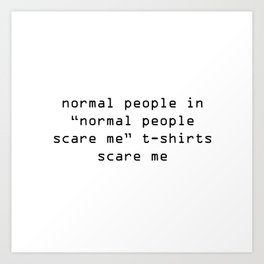"""normal people in """"normal people scare me"""" t-shirts scare me Art Print"""