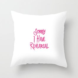 Sorry I Have Rehearsal Musical Theatre Quote Throw Pillow