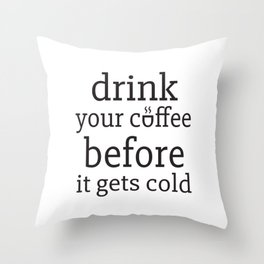 Drink your coffeee before it gets cold Throw Pillow