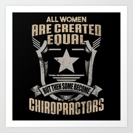 All Women Are Created Equal But Then Some Become Chiropractors Art Print