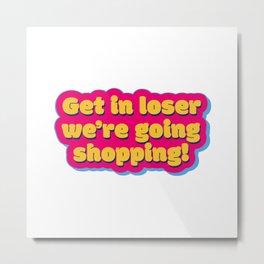 Get in loser 2 Metal Print