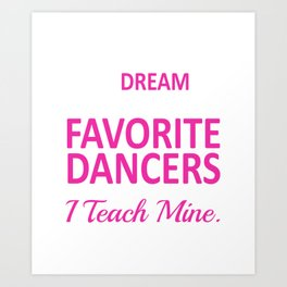 I Teach My Favorite Dancers Funny Dance Teacher T-shirt Art Print