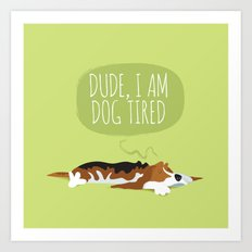 Dude, I am dog tired! Art Print