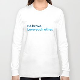 Be brave. Love each other. Long Sleeve T-shirt
