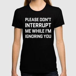 Please Don't Interrupt Me While I'm Ignoring You (Black & White) T-shirt