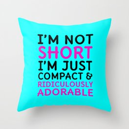 I'm Not Short I'm Just Compact & Ridiculously Adorable (Cyan) Throw Pillow