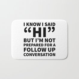 I Know I Said Hi But I'm Not Prepared For A Follow Up Conversation Bath Mat
