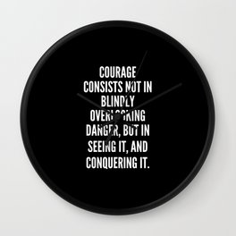 Courage consists not in blindly overlooking danger but in seeing it and conquering it Wall Clock