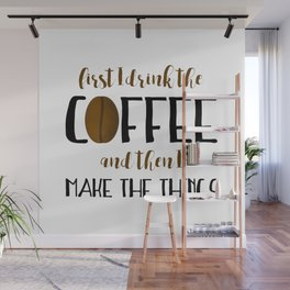 First I Drink The Coffee And Then I Make The Things Wall Mural
