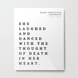 8 | Hans Christian Andersen Quotes 210807  She laughed and danced with the thought of death in her heart. Metal Print