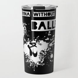 You Can't Spell Ballerina without BALLER Travel Mug
