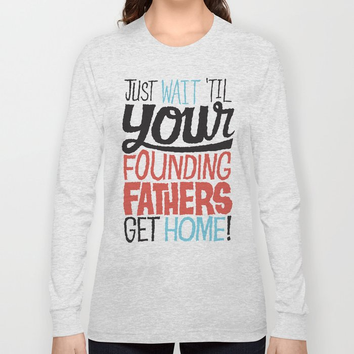 Just wait 'til your founding fathers get home! Long Sleeve T-shirt