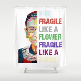 Not Fragile Like A Flower But A Bomb Ruth Ginsburg RBG Shower Curtain