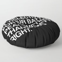 Be selective with your battles. Sometimes peace is better than being right. Floor Pillow