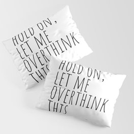 Hold on, let me overthink this Pillow Sham