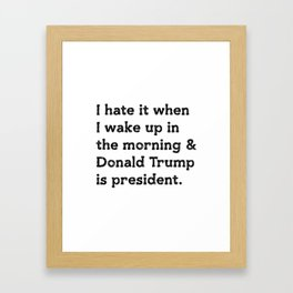I hate it when I wake up in the morning and Donald Trump is president Framed Art Print