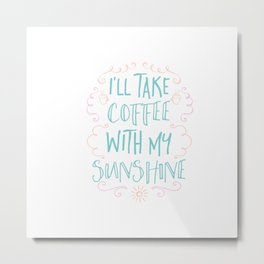I'll take coffee with my sunshine Metal Print