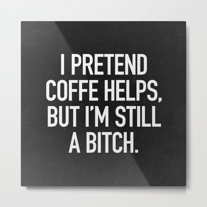 I pretend coffe helps, but I'm still a bitch Metal Print