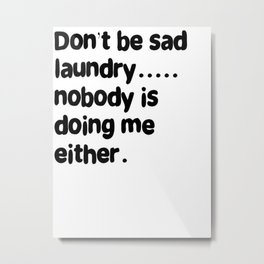 Don't Be Sad Laundry - Nobody Is Doing Me Either Metal Print