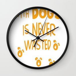 Time Spent With Dogs Is Never Wasted... Wall Clock