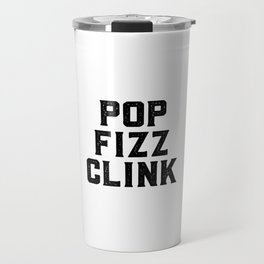 Pop Fizz Clink, Champagne Art, Champagne Quote Travel Mug