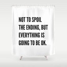 NOT TO SPOIL THE ENDING, BUT EVERYTHING IS GOING TO BE OK Shower Curtain